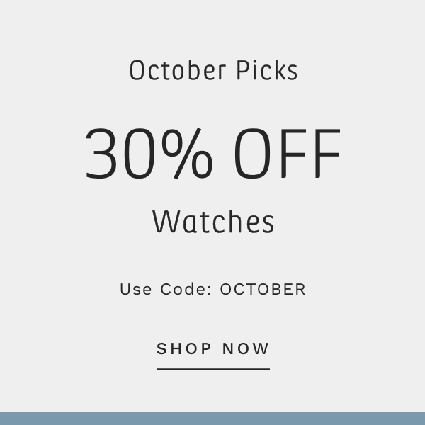 OCTOBER PICKS. 30% OFF WATCHES. Use Code: OCTOBER. SHOP NOW